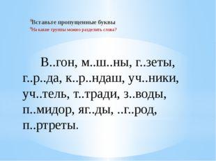 В..гон, м..ш..ны, г..зеты, г..р..да, к..р..ндаш, уч..ники, уч..тель, т..трад