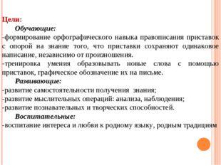 Цели: Обучающие: -формирование орфографического навыка правописания приставок