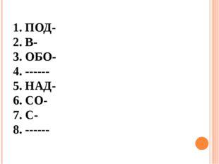 1. ПОД- 2. В- 3. ОБО- 4. ------ 5. НАД- 6. СО- 7. С- 8. ------