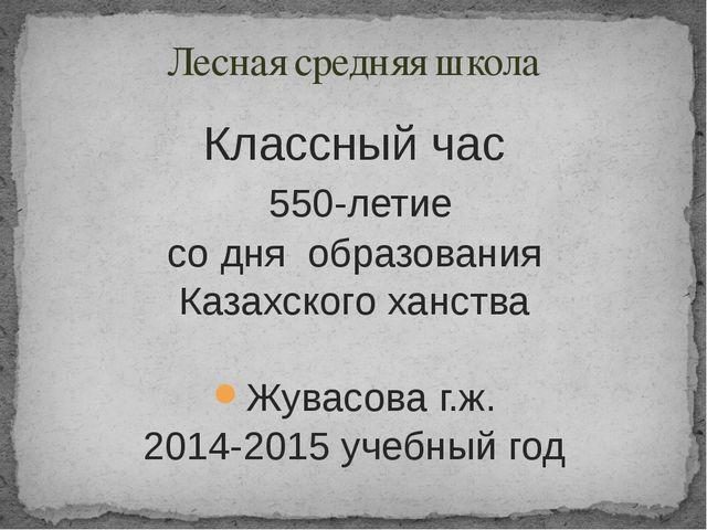 Классный час 550-летие со дня образования Казахского ханства Жувасова г.ж. 20...