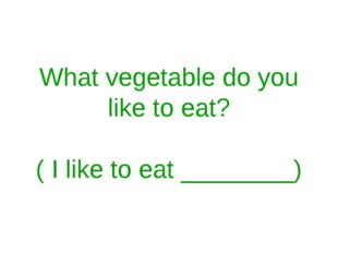 What vegetable do you like to eat? ( I like to eat ________)