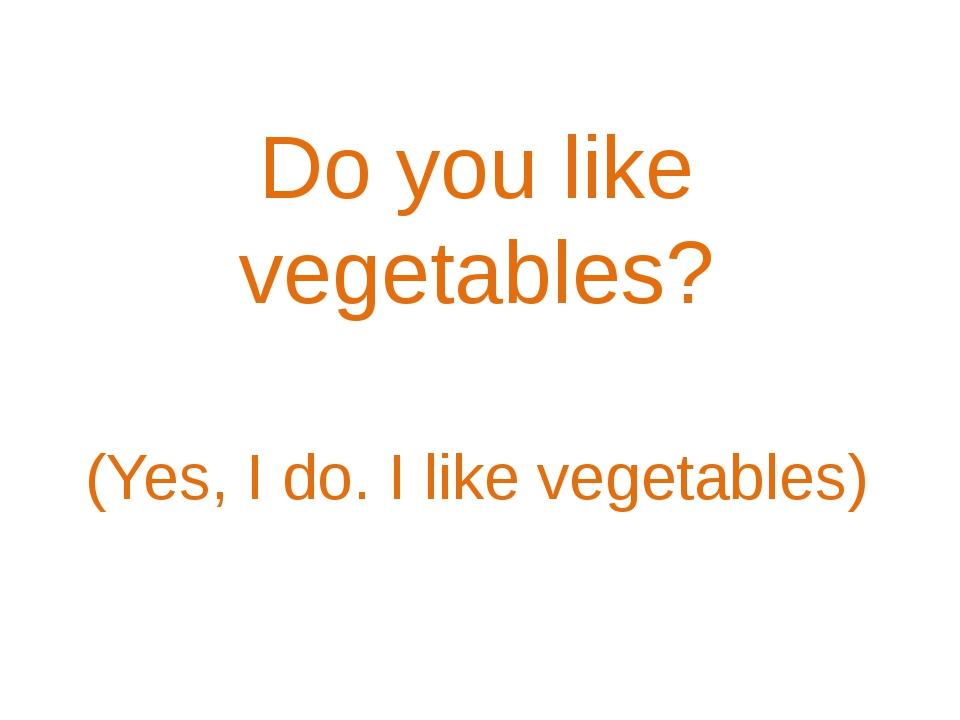 Do you like vegetables? (Yes, I do. I like vegetables)