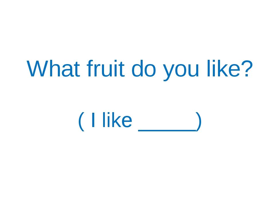 What fruit do you like? ( I like _____)