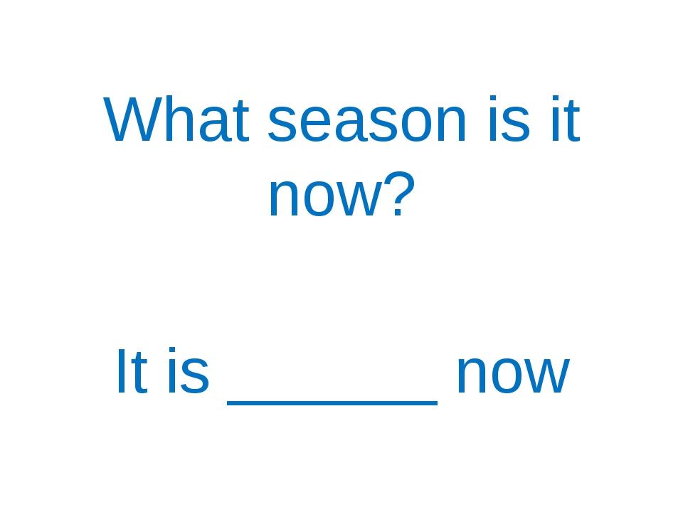 What season is it now? It is ______ now