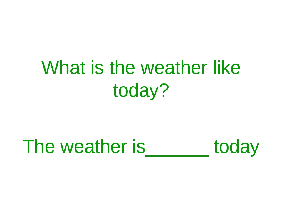 What is the weather like today? The weather is______ today