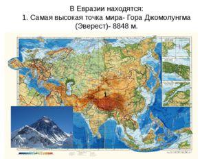 В Евразии находятся: 1. Самая высокая точка мира- Гора Джомолунгма (Эверест)-