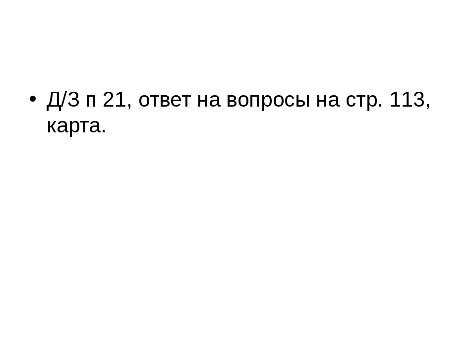 Д/З п 21, ответ на вопросы на стр. 113, карта.