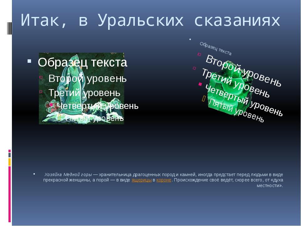 Итак, в Уральских сказаниях Хозяйка Медной горы— хранительница драгоценных п...