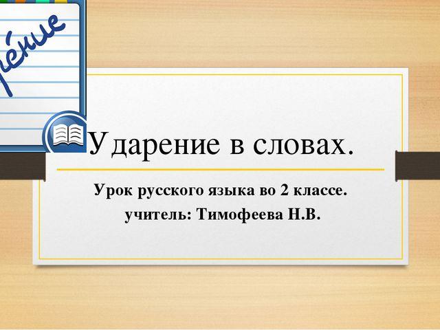 Ударение в словах. Урок русского языка во 2 классе. учитель: Тимофеева Н.В.