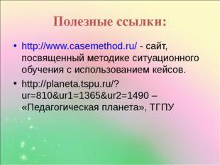 Полезные ссылки: http://www.casemethod.ru/ - сайт, посвященный методике ситуа