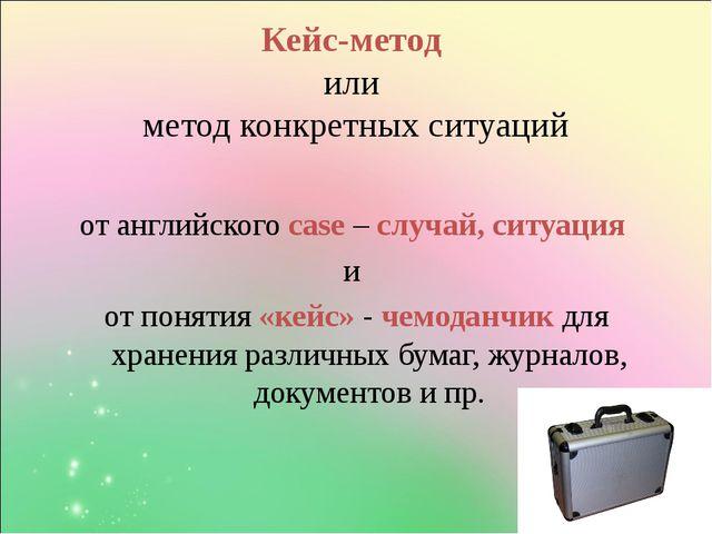 Кейс-метод или метод конкретных ситуаций от английского case – случай, ситуац...