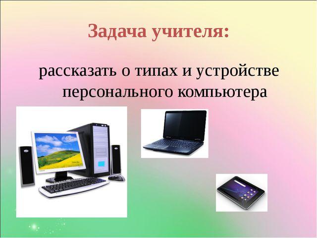 Задача учителя: рассказать о типах и устройстве персонального компьютера