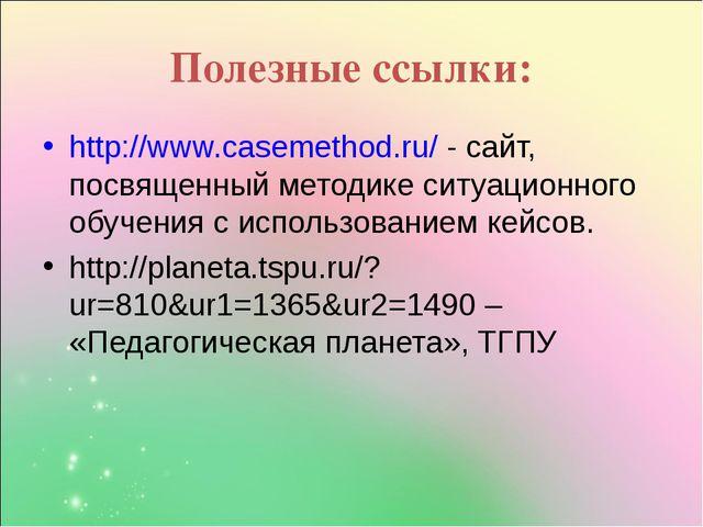 Полезные ссылки: http://www.casemethod.ru/ - сайт, посвященный методике ситуа...