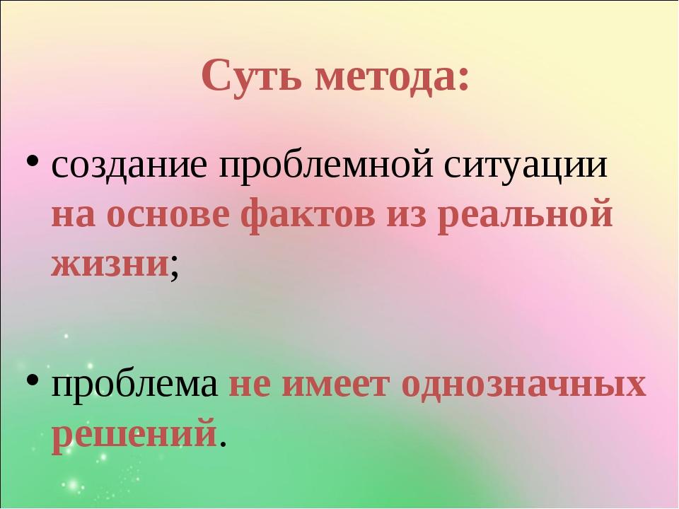 Суть метода: создание проблемной ситуации на основе фактов из реальной жизни;...