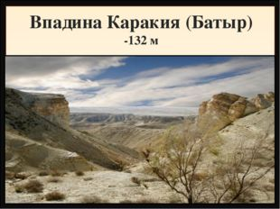 Впадина Каракия (Батыр) -132 м Находится на пятом месте в мире: Мертвое море
