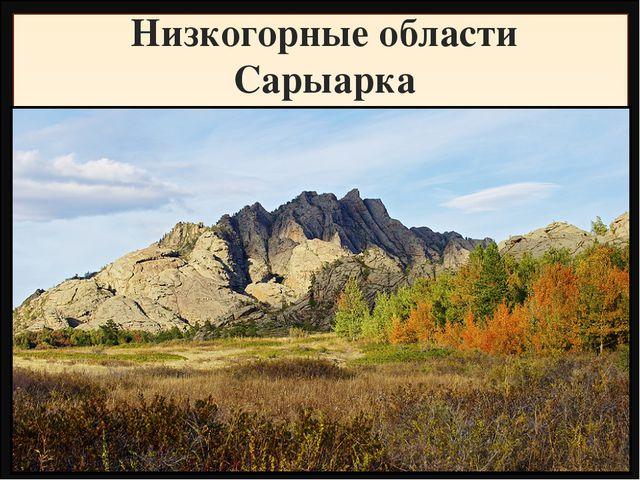 Низкогорные области Сарыарка Название Высота, метры Фундамент, складчатость Г...