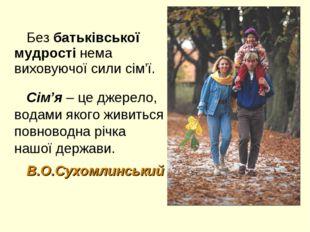 Без батьківської мудрості нема виховуючої сили сім'ї. Сім'я – це джерело, вод