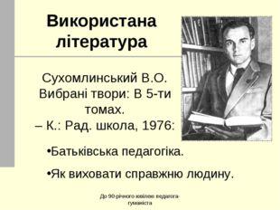 До 90-річного ювілею педагога-гуманіста Використана література Сухомлинський