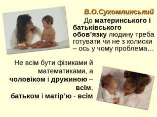 В.О.Сухомлинський До материнського і батьківського обов'язку людину треба гот