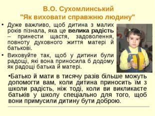 """В.О. Сухомлинський """"Як виховати справжню людину"""" Дуже важливо, щоб дитина з"""