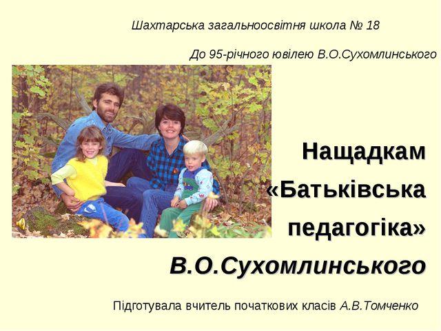 Нащадкам «Батьківська педагогіка» В.О.Сухомлинського Підготувала вчитель поча...