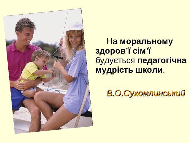 На моральному здоров'ї сім'ї будується педагогічна мудрість школи. В.О.Сухомл...
