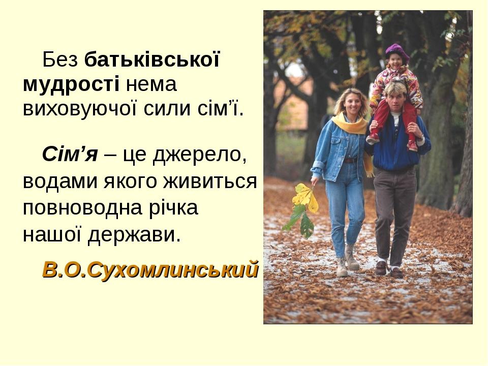 Без батьківської мудрості нема виховуючої сили сім'ї. Сім'я – це джерело, вод...