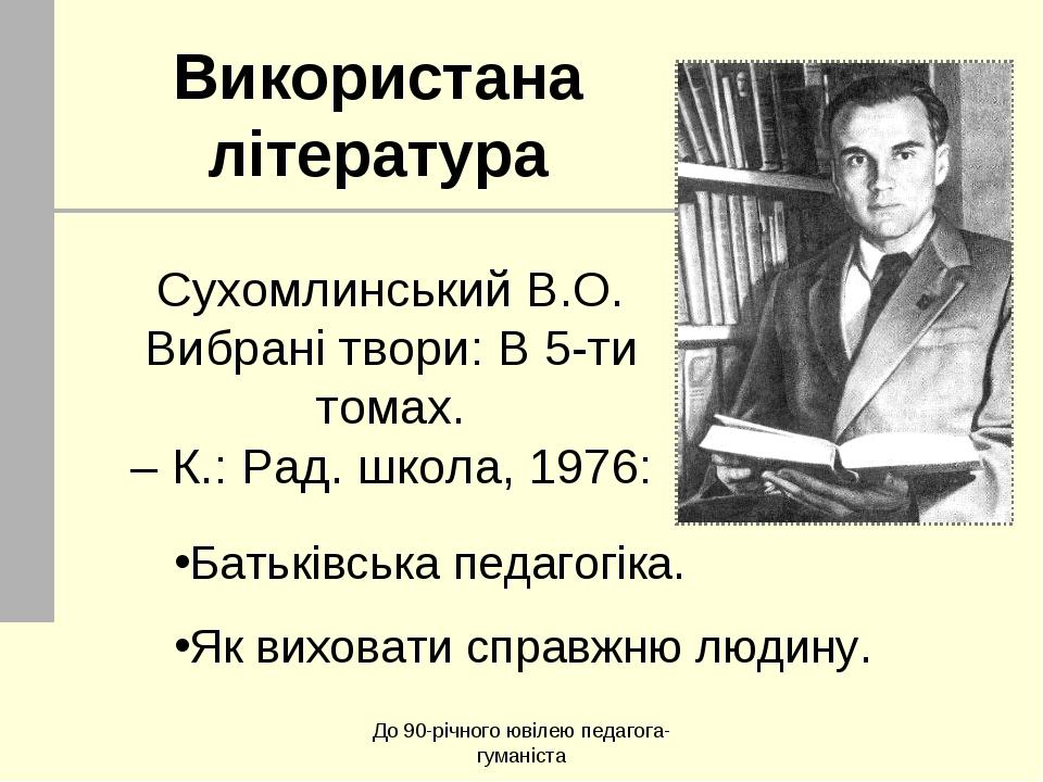 До 90-річного ювілею педагога-гуманіста Використана література Сухомлинський...
