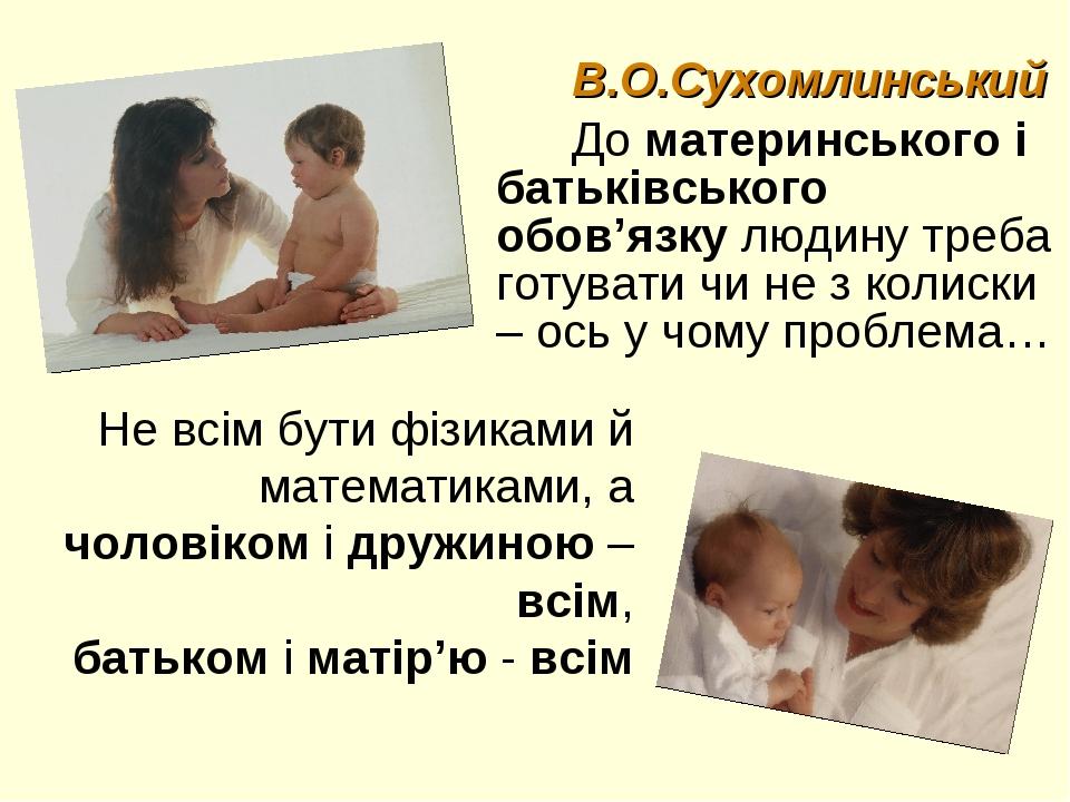В.О.Сухомлинський До материнського і батьківського обов'язку людину треба гот...