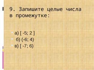 9. Запишите целые числа впромежутке: а) [ -5; 2 ] б) (-6; 4) в) [ -7; 6)