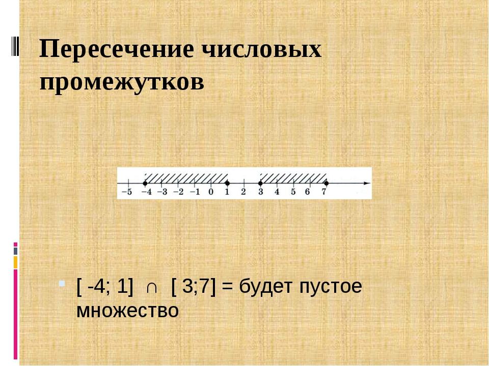 Пересечение числовых промежутков [ -4; 1] ∩[ 3;7] = будет пустое множество
