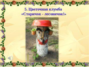 5. Цветочная клумба «Старичок - лесовичок!»