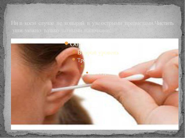 Ни в коем случае не ковыряй в ухе острыми предметами.Чистить уши можно только...