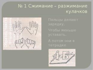 № 1 Сжимание – разжимание кулачков Пальцы делают зарядку, Чтобы меньше устава