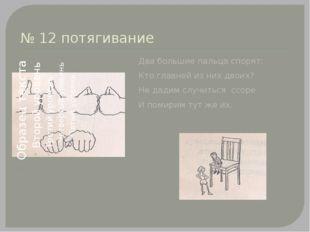 № 12 потягивание Два большие пальца спорят: Кто главней из них двоих? Не дади