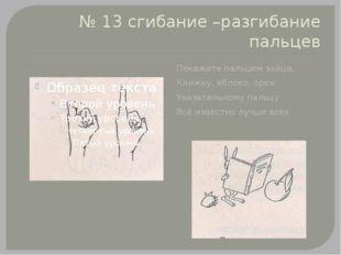 № 13 сгибание –разгибание пальцев Покажите пальцем зайца, Книжку, яблоко, оре