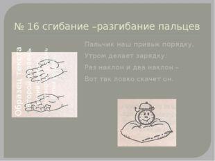 № 16 сгибание –разгибание пальцев Пальчик наш привык порядку, Утром делает за