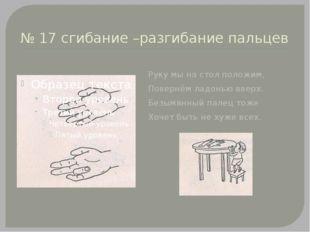 № 17 сгибание –разгибание пальцев Руку мы на стол положим, Повернём ладонью в