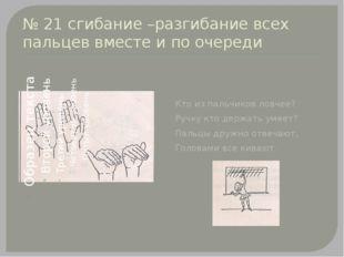 № 21 сгибание –разгибание всех пальцев вместе и по очереди Кто из пальчиков л