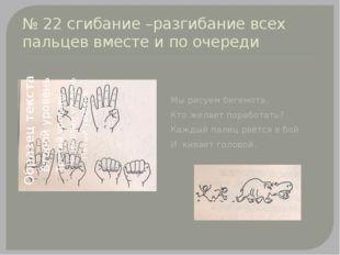 № 22 сгибание –разгибание всех пальцев вместе и по очереди Мы рисуем бегемота