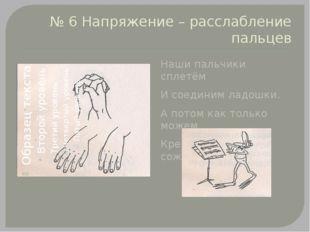 № 6 Напряжение – расслабление пальцев Наши пальчики сплетём И соединим ладошк