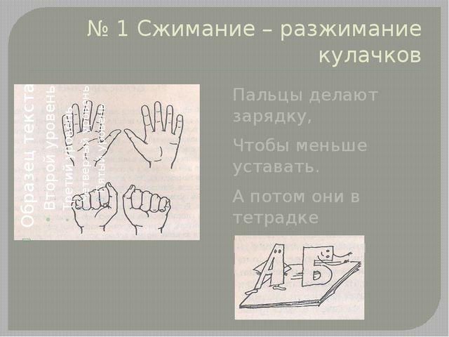 № 1 Сжимание – разжимание кулачков Пальцы делают зарядку, Чтобы меньше устава...