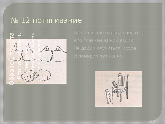 № 12 потягивание Два большие пальца спорят: Кто главней из них двоих? Не дади...