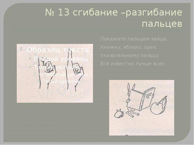 № 13 сгибание –разгибание пальцев Покажите пальцем зайца, Книжку, яблоко, оре...