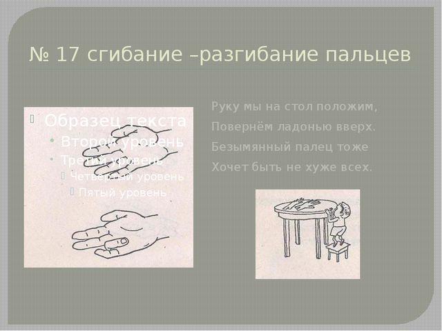 № 17 сгибание –разгибание пальцев Руку мы на стол положим, Повернём ладонью в...