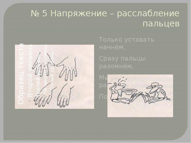 № 5 Напряжение – расслабление пальцев Только уставать начнём, Сразу пальцы ра...