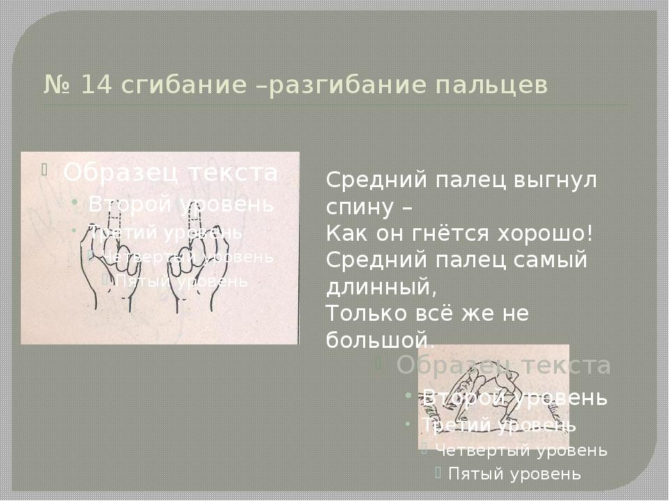 № 14 сгибание –разгибание пальцев Средний палец выгнул спину – Как он гнётся...