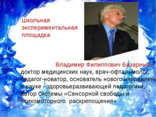 Школьная экспериментальная площадка Владимир Филиппович Базарный – доктор ме