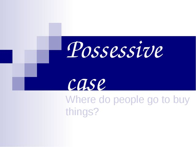 Possessive case Where do people go to buy things?