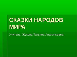 СКАЗКИ НАРОДОВ МИРА Учитель: Жукова Татьяна Анатольевна.